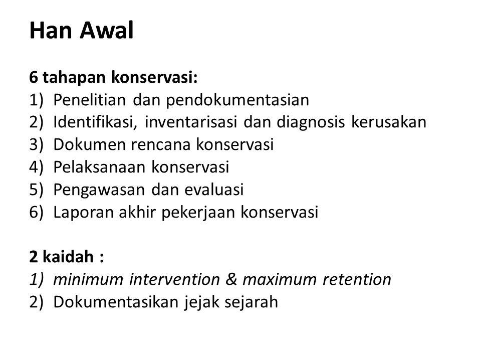 Han Awal 6 tahapan konservasi: 1)Penelitian dan pendokumentasian 2)Identifikasi, inventarisasi dan diagnosis kerusakan 3)Dokumen rencana konservasi 4)