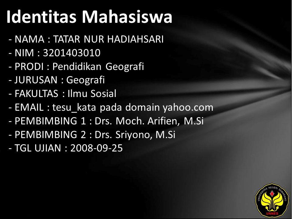 Identitas Mahasiswa - NAMA : TATAR NUR HADIAHSARI - NIM : 3201403010 - PRODI : Pendidikan Geografi - JURUSAN : Geografi - FAKULTAS : Ilmu Sosial - EMAIL : tesu_kata pada domain yahoo.com - PEMBIMBING 1 : Drs.