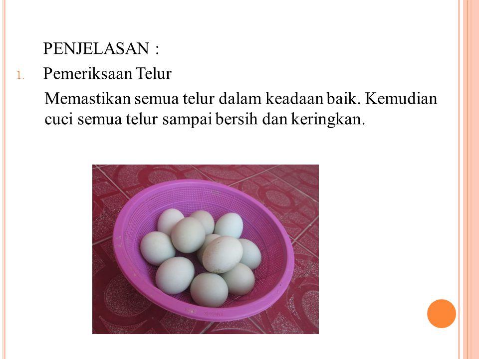 PENJELASAN : 1. Pemeriksaan Telur Memastikan semua telur dalam keadaan baik. Kemudian cuci semua telur sampai bersih dan keringkan.