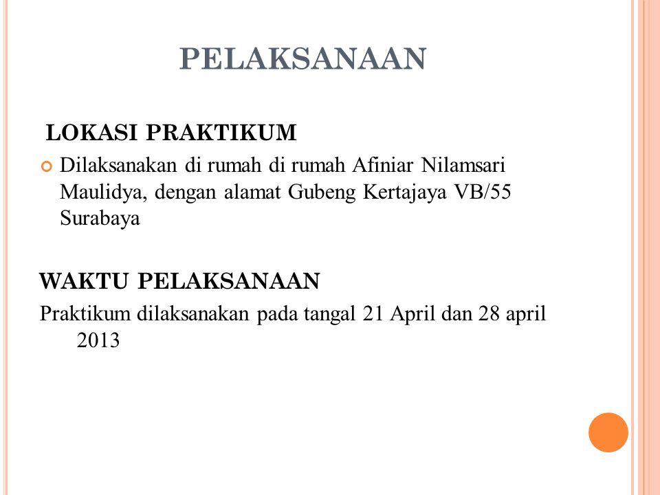 PELAKSANAAN LOKASI PRAKTIKUM Dilaksanakan di rumah di rumah Afiniar Nilamsari Maulidya, dengan alamat Gubeng Kertajaya VB/55 Surabaya WAKTU PELAKSANAA