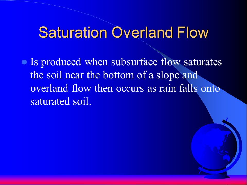 Saturation Overland Flow Is produced when subsurface flow saturates the soil near the bottom of a slope and overland flow then occurs as rain falls on