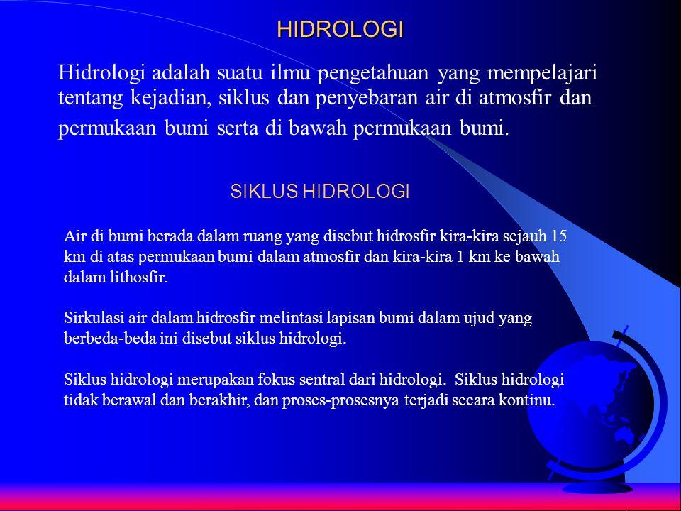 HIDROLOGI Hidrologi adalah suatu ilmu pengetahuan yang mempelajari tentang kejadian, siklus dan penyebaran air di atmosfir dan permukaan bumi serta di