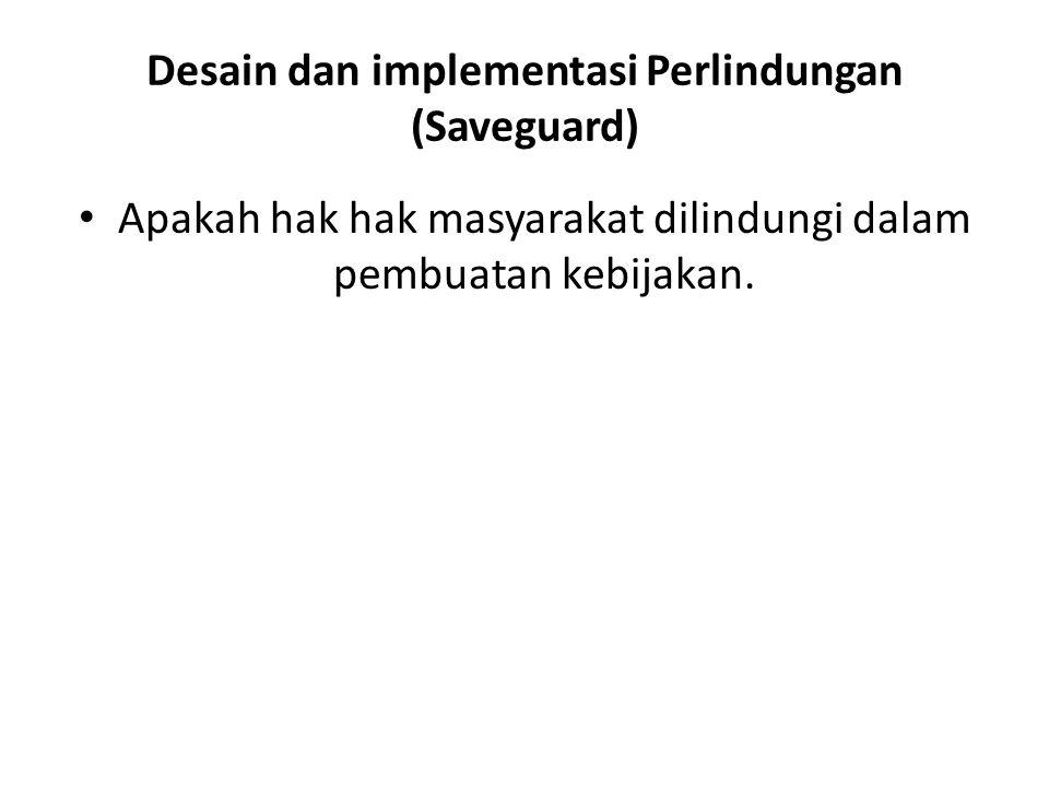 Desain dan implementasi Perlindungan (Saveguard) Apakah hak hak masyarakat dilindungi dalam pembuatan kebijakan.