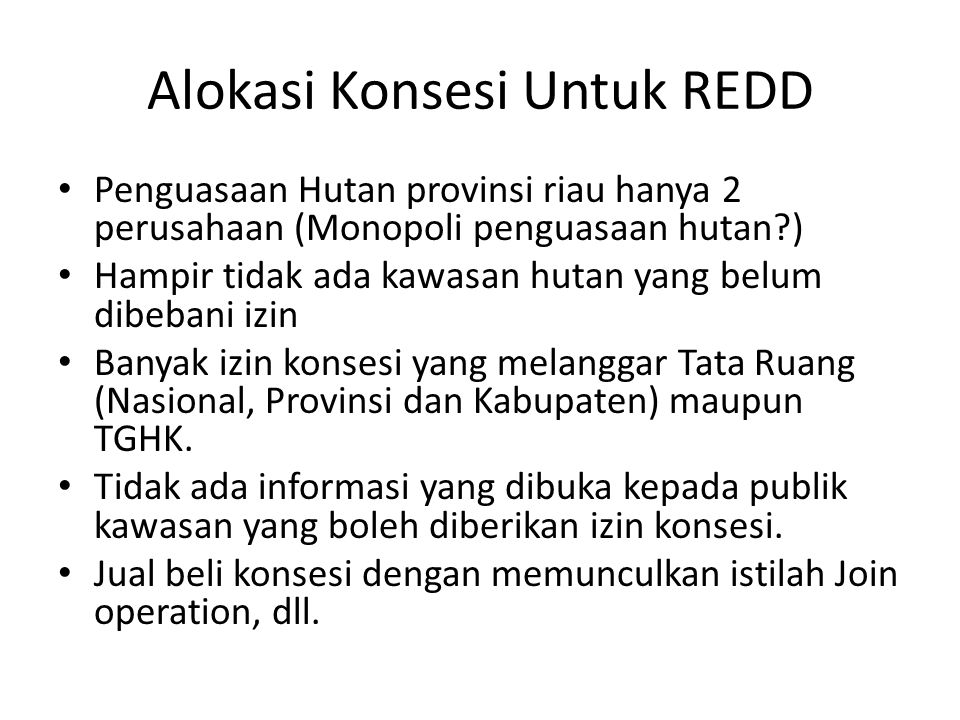 Alokasi Konsesi Untuk REDD Penguasaan Hutan provinsi riau hanya 2 perusahaan (Monopoli penguasaan hutan ) Hampir tidak ada kawasan hutan yang belum dibebani izin Banyak izin konsesi yang melanggar Tata Ruang (Nasional, Provinsi dan Kabupaten) maupun TGHK.