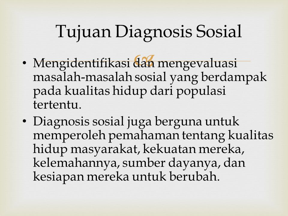  Tujuan Diagnosis Sosial Mengidentifikasi dan mengevaluasi masalah-masalah sosial yang berdampak pada kualitas hidup dari populasi tertentu.