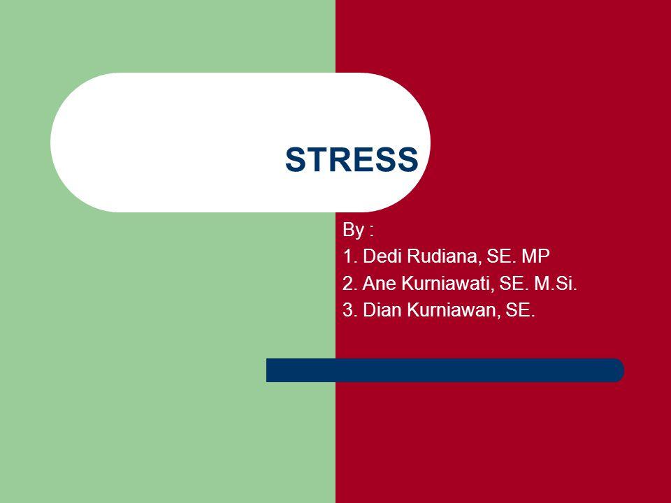 STRESS By : 1. Dedi Rudiana, SE. MP 2. Ane Kurniawati, SE. M.Si. 3. Dian Kurniawan, SE.