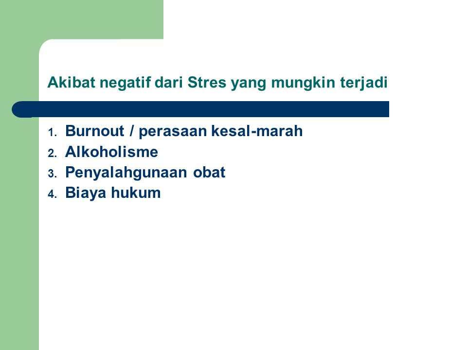 Akibat negatif dari Stres yang mungkin terjadi 1. Burnout / perasaan kesal-marah 2. Alkoholisme 3. Penyalahgunaan obat 4. Biaya hukum
