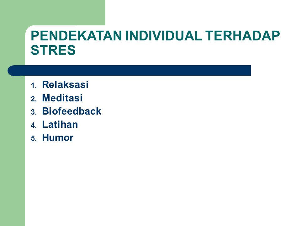 PENDEKATAN INDIVIDUAL TERHADAP STRES 1. Relaksasi 2. Meditasi 3. Biofeedback 4. Latihan 5. Humor