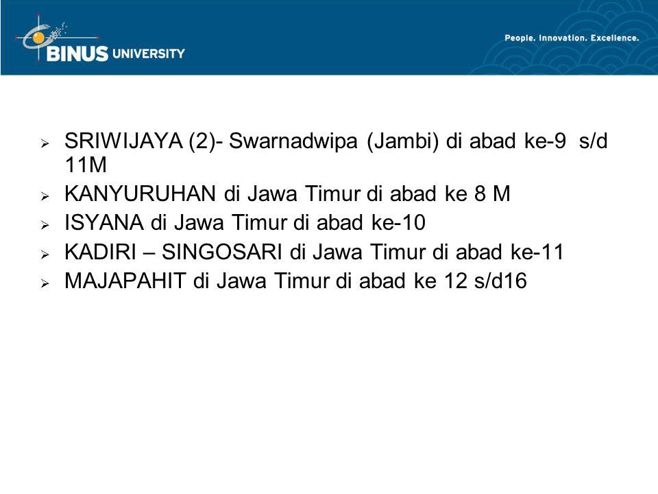  SRIWIJAYA (2)- Swarnadwipa (Jambi) di abad ke-9 s/d 11M  KANYURUHAN di Jawa Timur di abad ke 8 M  ISYANA di Jawa Timur di abad ke-10  KADIRI – SINGOSARI di Jawa Timur di abad ke-11  MAJAPAHIT di Jawa Timur di abad ke 12 s/d16