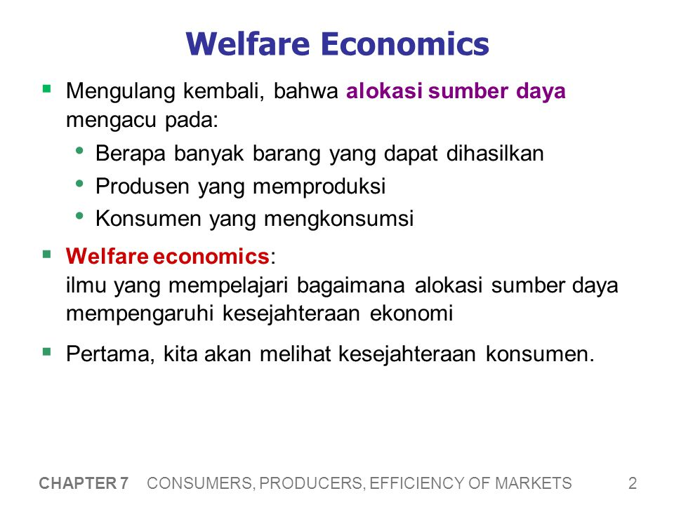 2 CHAPTER 7 CONSUMERS, PRODUCERS, EFFICIENCY OF MARKETS Welfare Economics  Mengulang kembali, bahwa alokasi sumber daya mengacu pada: Berapa banyak barang yang dapat dihasilkan Produsen yang memproduksi Konsumen yang mengkonsumsi  Welfare economics: ilmu yang mempelajari bagaimana alokasi sumber daya mempengaruhi kesejahteraan ekonomi  Pertama, kita akan melihat kesejahteraan konsumen.