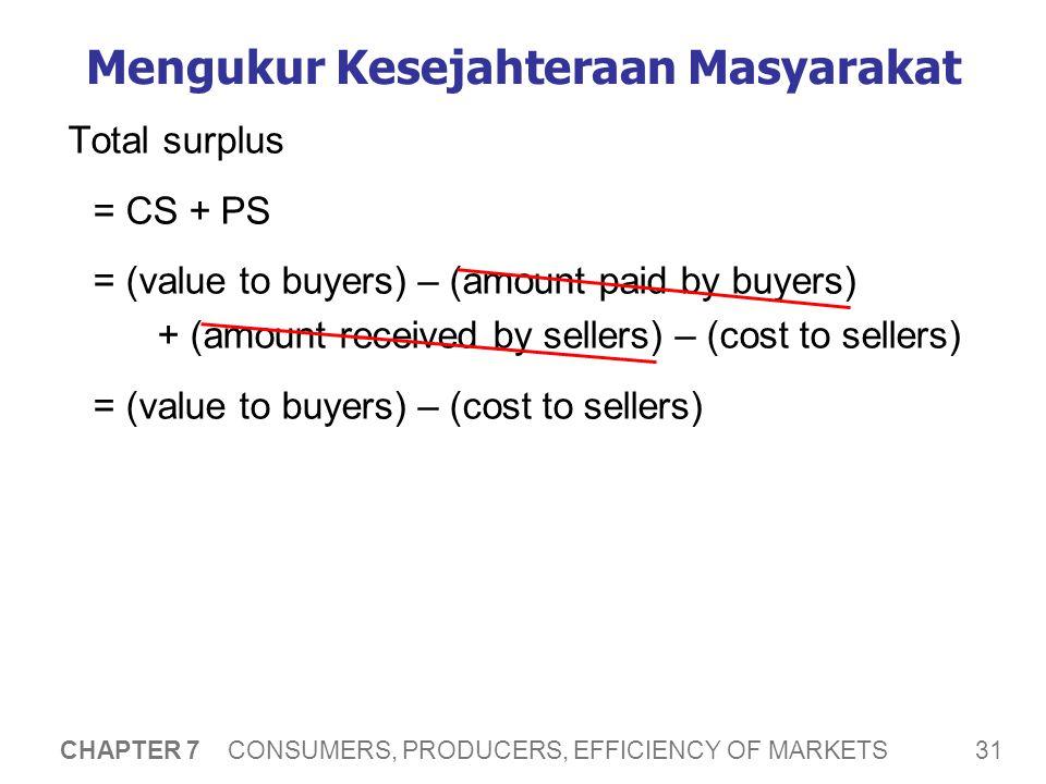 31 CHAPTER 7 CONSUMERS, PRODUCERS, EFFICIENCY OF MARKETS Mengukur Kesejahteraan Masyarakat Total surplus = CS + PS = (value to buyers) – (amount paid by buyers) + (amount received by sellers) – (cost to sellers) = (value to buyers) – (cost to sellers)
