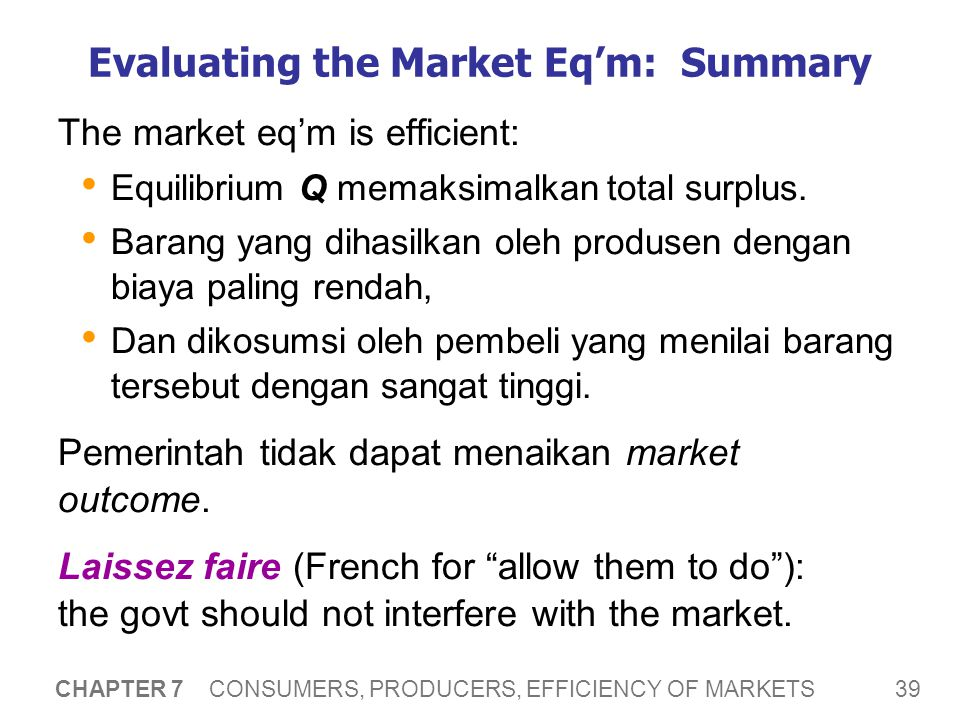 39 CHAPTER 7 CONSUMERS, PRODUCERS, EFFICIENCY OF MARKETS Evaluating the Market Eq'm: Summary The market eq'm is efficient: Equilibrium Q memaksimalkan