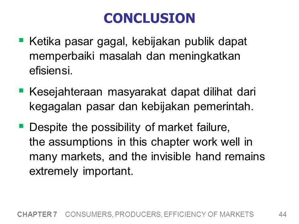 44 CHAPTER 7 CONSUMERS, PRODUCERS, EFFICIENCY OF MARKETS CONCLUSION  Ketika pasar gagal, kebijakan publik dapat memperbaiki masalah dan meningkatkan efisiensi.