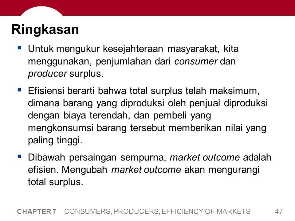 47 CHAPTER 7 CONSUMERS, PRODUCERS, EFFICIENCY OF MARKETS Ringkasan  Untuk mengukur kesejahteraan masyarakat, kita menggunakan, penjumlahan dari consumer dan producer surplus.