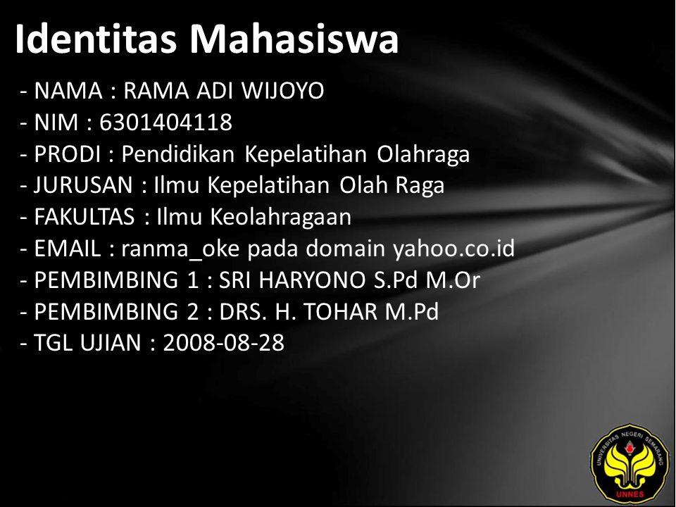 Identitas Mahasiswa - NAMA : RAMA ADI WIJOYO - NIM : 6301404118 - PRODI : Pendidikan Kepelatihan Olahraga - JURUSAN : Ilmu Kepelatihan Olah Raga - FAKULTAS : Ilmu Keolahragaan - EMAIL : ranma_oke pada domain yahoo.co.id - PEMBIMBING 1 : SRI HARYONO S.Pd M.Or - PEMBIMBING 2 : DRS.