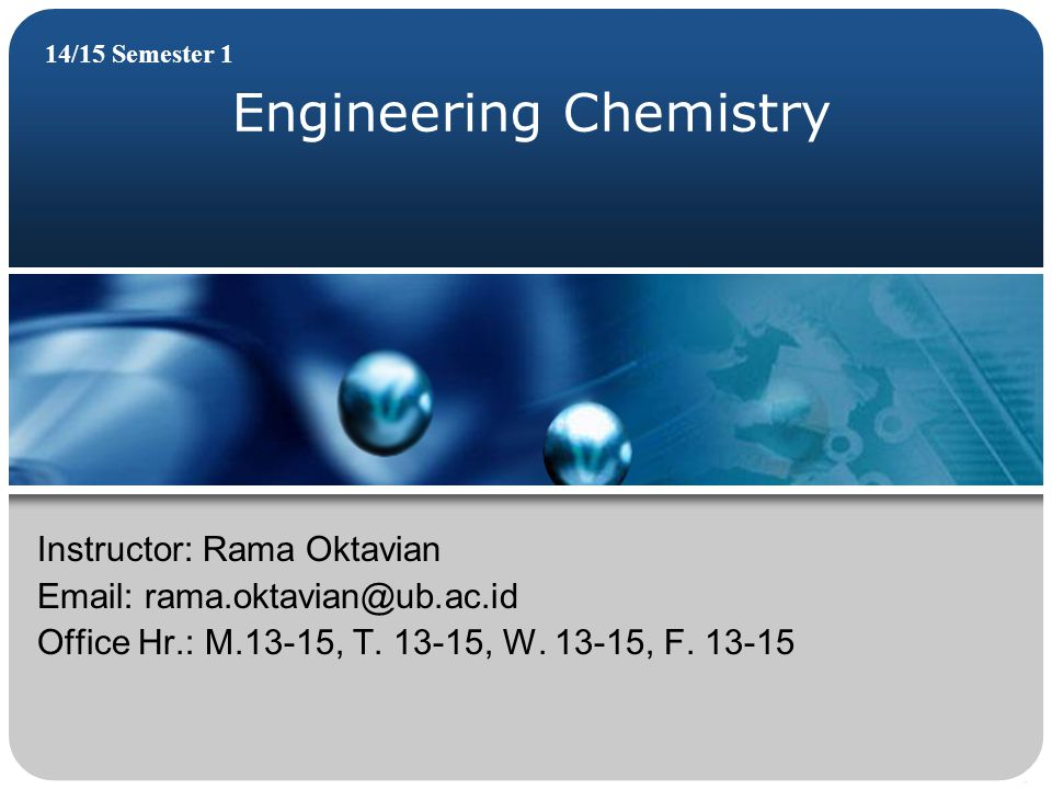 Engineering Chemistry 14/15 Semester 1 Instructor: Rama Oktavian Email: rama.oktavian@ub.ac.id Office Hr.: M.13-15, T. 13-15, W. 13-15, F. 13-15