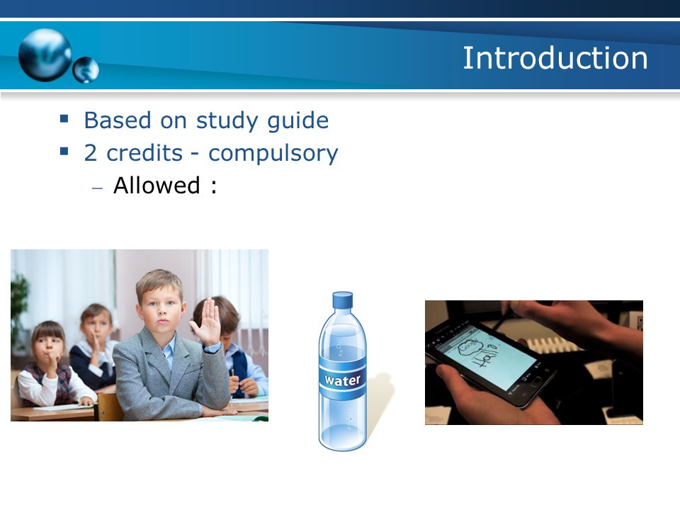 Introduction  Based on study guide  2 credits - compulsory – Allowed :