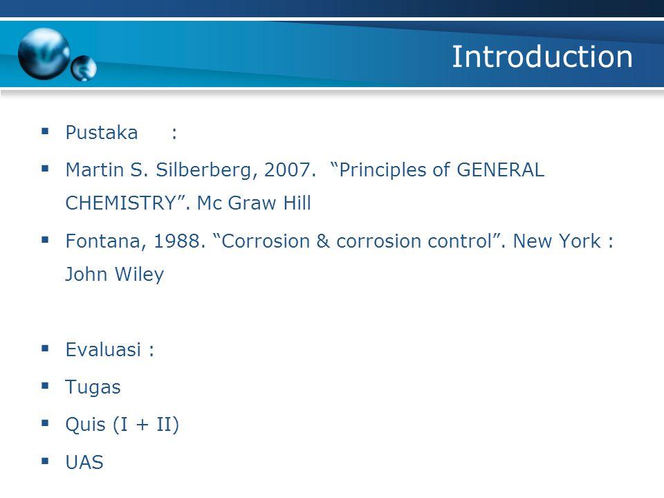 "Introduction  Pustaka :  Martin S. Silberberg, 2007. ""Principles of GENERAL CHEMISTRY"". Mc Graw Hill  Fontana, 1988. ""Corrosion & corrosion control"