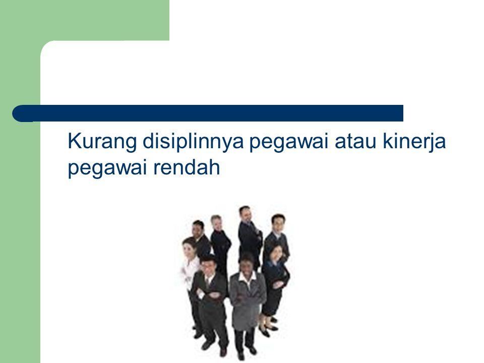 Kurang disiplinnya pegawai atau kinerja pegawai rendah