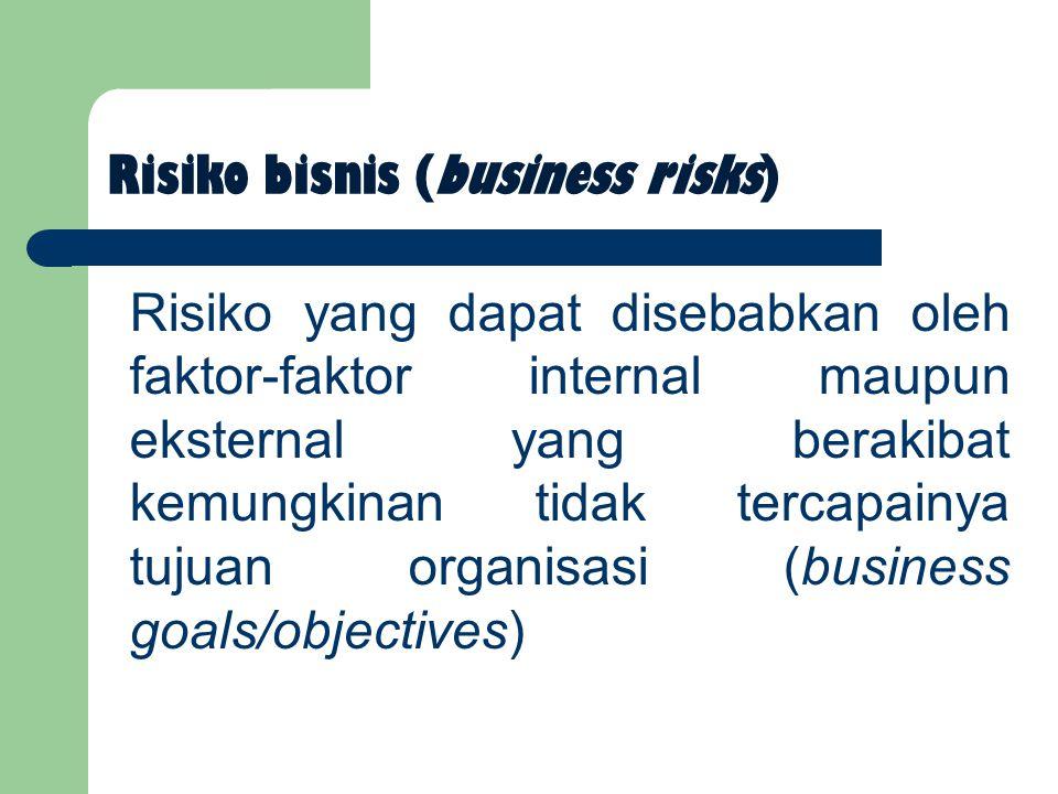 Risiko bisnis (business risks) Risiko yang dapat disebabkan oleh faktor-faktor internal maupun eksternal yang berakibat kemungkinan tidak tercapainya tujuan organisasi (business goals/objectives)