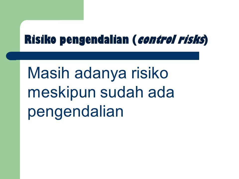 Risiko pengendalian (control risks) Masih adanya risiko meskipun sudah ada pengendalian