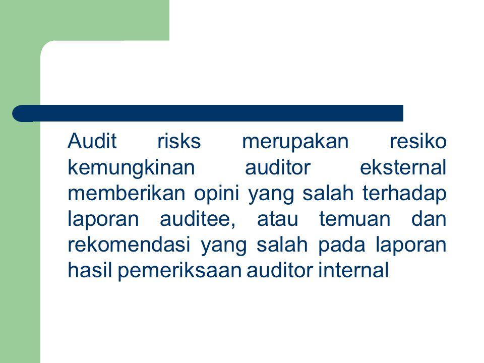 Audit risks merupakan resiko kemungkinan auditor eksternal memberikan opini yang salah terhadap laporan auditee, atau temuan dan rekomendasi yang salah pada laporan hasil pemeriksaan auditor internal