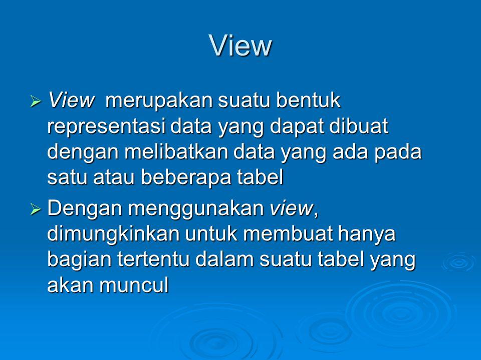 View  View merupakan suatu bentuk representasi data yang dapat dibuat dengan melibatkan data yang ada pada satu atau beberapa tabel  Dengan menggunakan view, dimungkinkan untuk membuat hanya bagian tertentu dalam suatu tabel yang akan muncul
