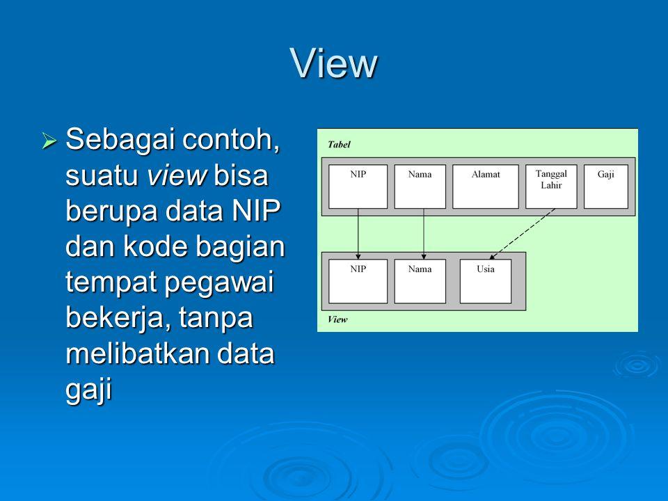 View  Sebagai contoh, suatu view bisa berupa data NIP dan kode bagian tempat pegawai bekerja, tanpa melibatkan data gaji