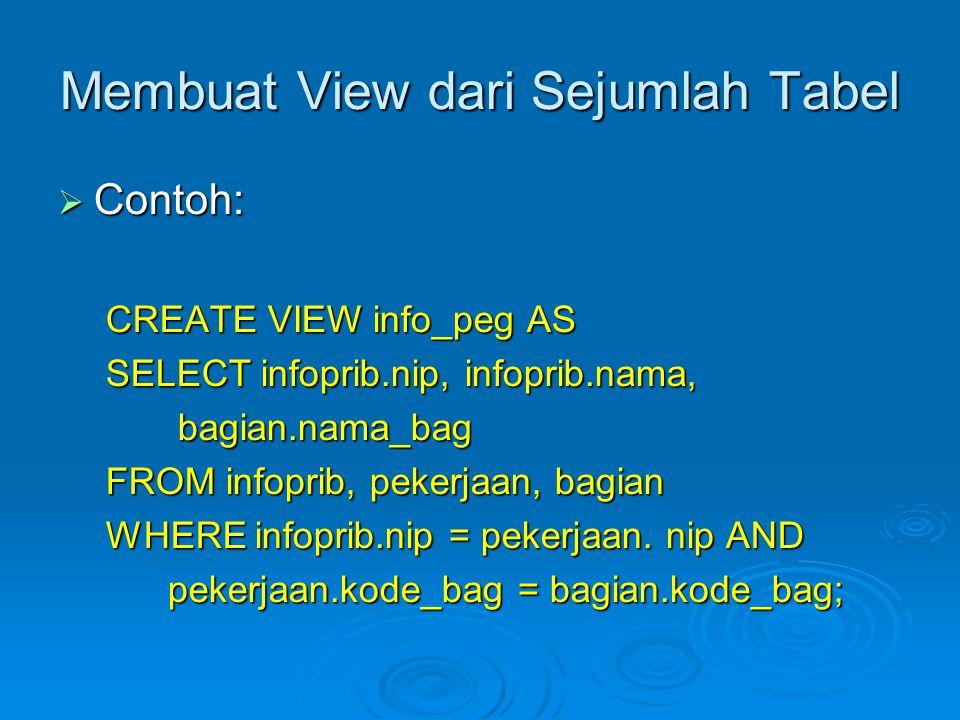 Membuat View dari Sejumlah Tabel  Contoh: CREATE VIEW info_peg AS SELECT infoprib.nip, infoprib.nama, bagian.nama_bag bagian.nama_bag FROM infoprib, pekerjaan, bagian WHERE infoprib.nip = pekerjaan.