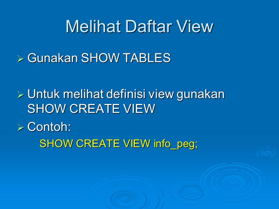 Melihat Daftar View  Gunakan SHOW TABLES  Untuk melihat definisi view gunakan SHOW CREATE VIEW  Contoh: SHOW CREATE VIEW info_peg;