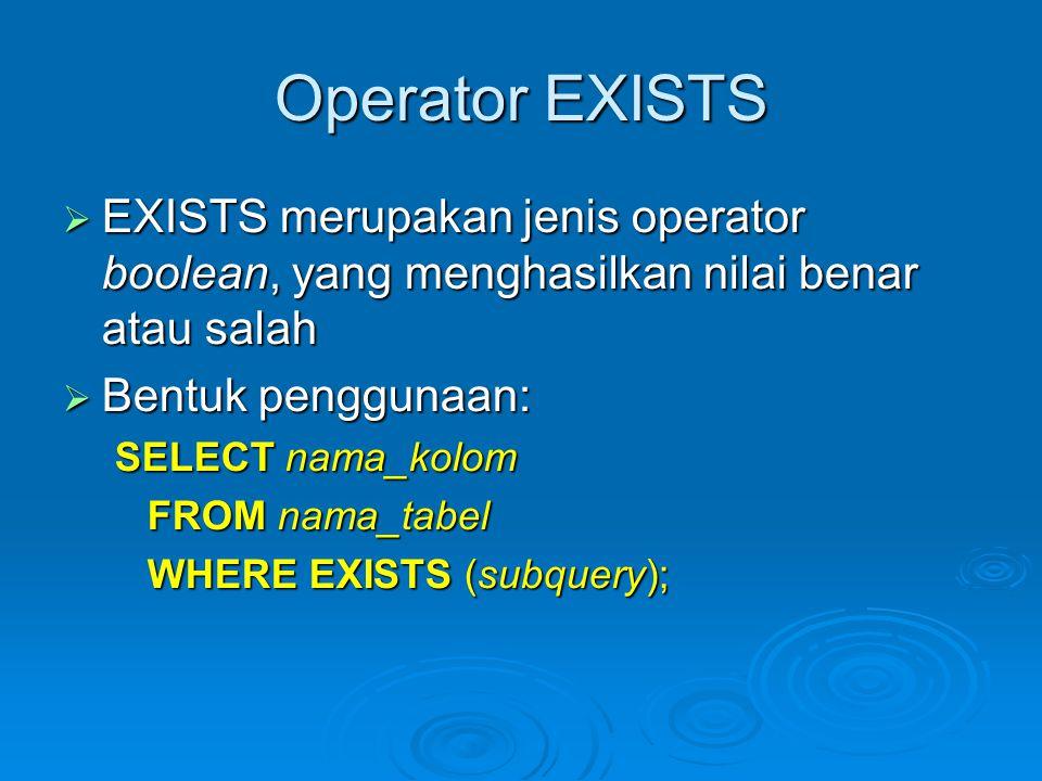 Operator EXISTS  EXISTS merupakan jenis operator boolean, yang menghasilkan nilai benar atau salah  Bentuk penggunaan: SELECT nama_kolom FROM nama_tabel WHERE EXISTS (subquery);