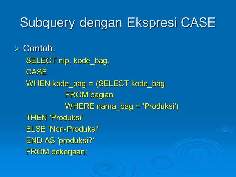 Subquery dengan Ekspresi CASE  Contoh: SELECT nip, kode_bag, CASE WHEN kode_bag = (SELECT kode_bag FROM bagian FROM bagian WHERE nama_bag = Produksi ) WHERE nama_bag = Produksi ) THEN Produksi ELSE Non-Produksi END AS produksi? FROM pekerjaan;