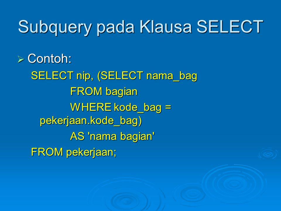 Subquery pada Klausa SELECT  Contoh: SELECT nip, (SELECT nama_bag FROM bagian FROM bagian WHERE kode_bag = pekerjaan.kode_bag) WHERE kode_bag = pekerjaan.kode_bag) AS nama bagian AS nama bagian FROM pekerjaan;
