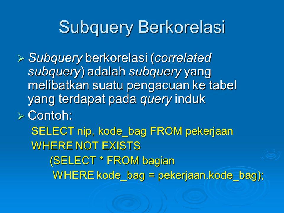 Subquery Berkorelasi  Subquery berkorelasi (correlated subquery) adalah subquery yang melibatkan suatu pengacuan ke tabel yang terdapat pada query induk  Contoh: SELECT nip, kode_bag FROM pekerjaan WHERE NOT EXISTS (SELECT * FROM bagian (SELECT * FROM bagian WHERE kode_bag = pekerjaan.kode_bag); WHERE kode_bag = pekerjaan.kode_bag);