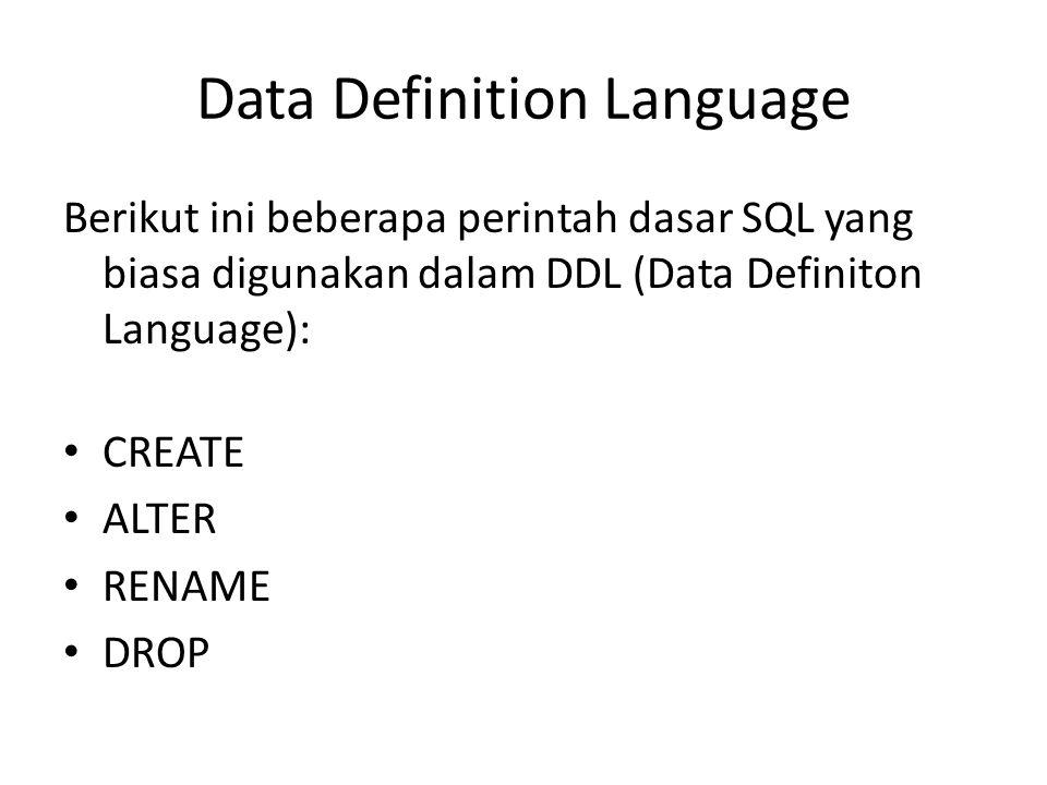 Data Definition Language Berikut ini beberapa perintah dasar SQL yang biasa digunakan dalam DDL (Data Definiton Language): CREATE ALTER RENAME DROP