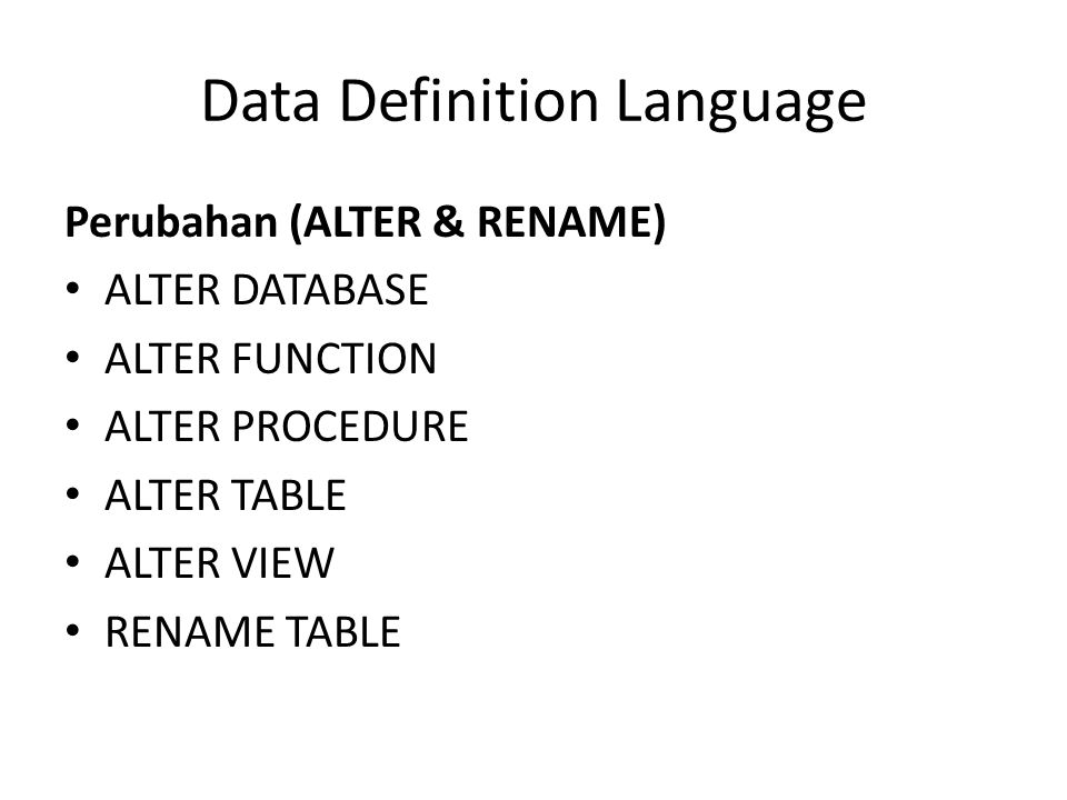 Perubahan (ALTER & RENAME) ALTER DATABASE ALTER FUNCTION ALTER PROCEDURE ALTER TABLE ALTER VIEW RENAME TABLE Data Definition Language