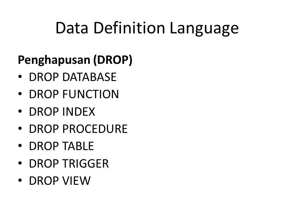 Penghapusan (DROP) DROP DATABASE DROP FUNCTION DROP INDEX DROP PROCEDURE DROP TABLE DROP TRIGGER DROP VIEW Data Definition Language