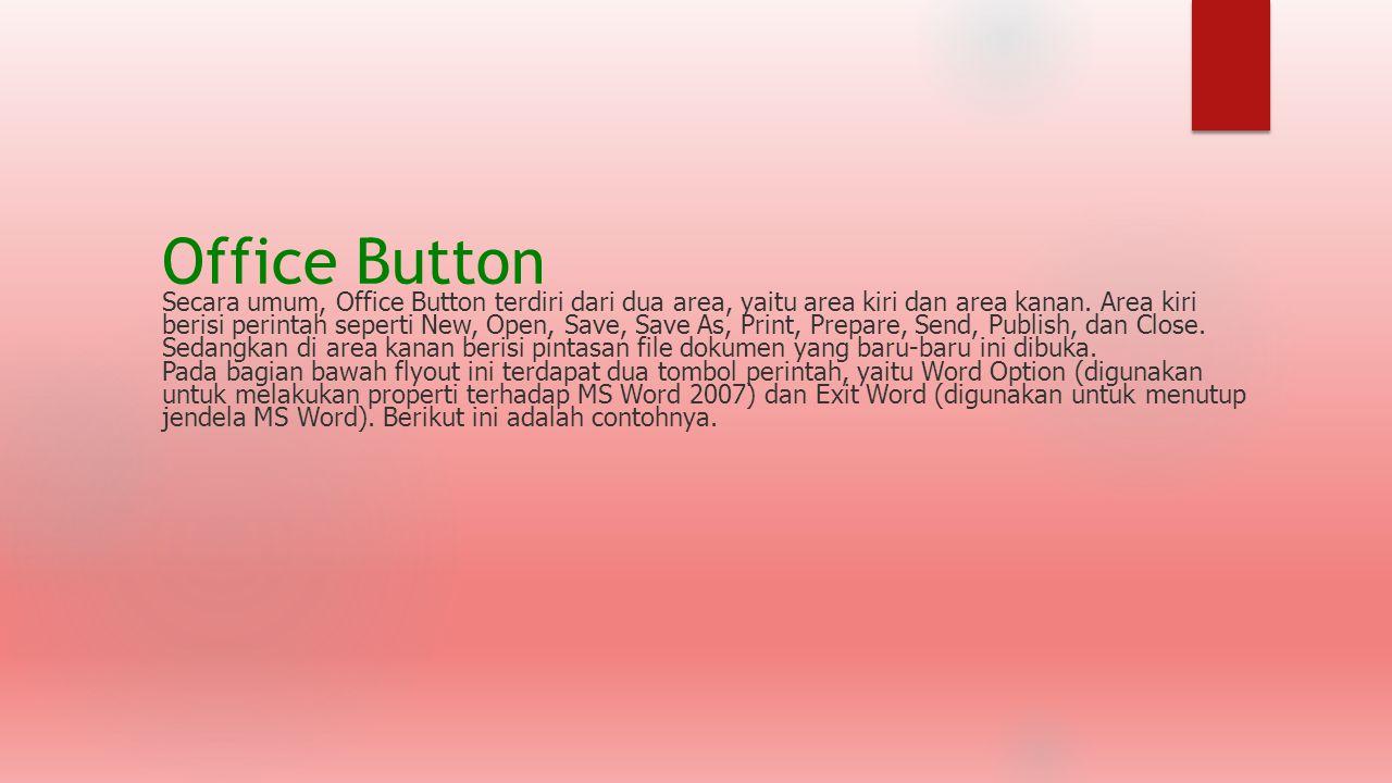 Office Button Secara umum, Office Button terdiri dari dua area, yaitu area kiri dan area kanan. Area kiri berisi perintah seperti New, Open, Save, Sav