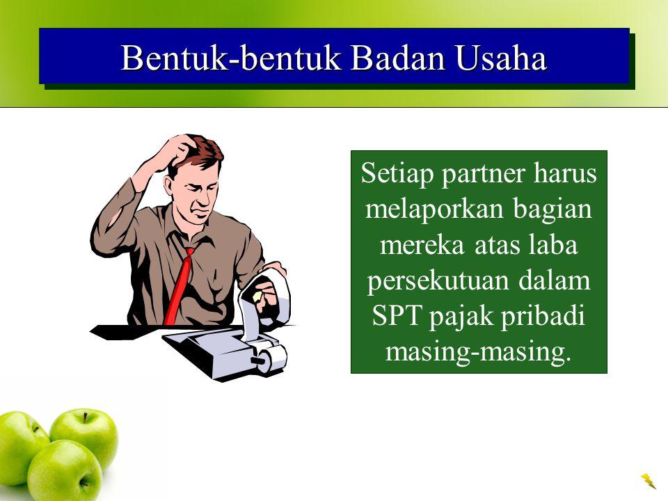 Bentuk-bentuk Badan Usaha Setiap partner harus melaporkan bagian mereka atas laba persekutuan dalam SPT pajak pribadi masing-masing.