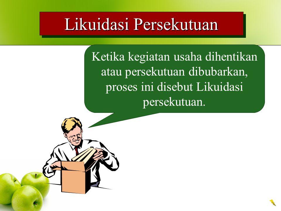 Likuidasi Persekutuan Ketika kegiatan usaha dihentikan atau persekutuan dibubarkan, proses ini disebut Likuidasi persekutuan.