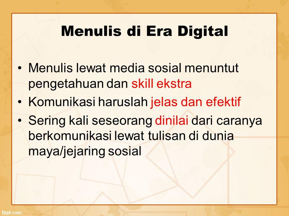 Menulis di Era Digital Menulis lewat media sosial menuntut pengetahuan dan skill ekstra Komunikasi haruslah jelas dan efektif Sering kali seseorang dinilai dari caranya berkomunikasi lewat tulisan di dunia maya/jejaring sosial