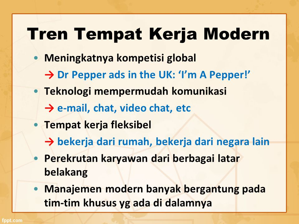 Tren Tempat Kerja Modern Meningkatnya kompetisi global → Dr Pepper ads in the UK: 'I'm A Pepper!' Teknologi mempermudah komunikasi → e-mail, chat, vid
