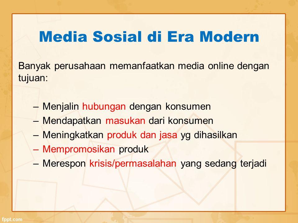Media Sosial di Era Modern Banyak perusahaan memanfaatkan media online dengan tujuan: –Menjalin hubungan dengan konsumen –Mendapatkan masukan dari konsumen –Meningkatkan produk dan jasa yg dihasilkan –Mempromosikan produk –Merespon krisis/permasalahan yang sedang terjadi