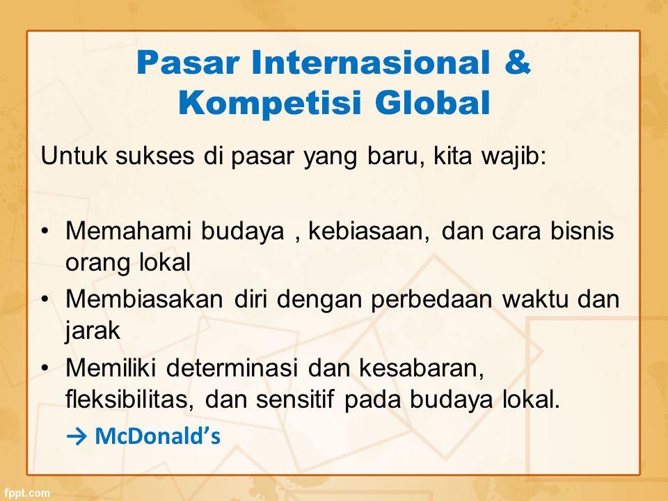 Pasar Internasional & Kompetisi Global Untuk sukses di pasar yang baru, kita wajib: Memahami budaya, kebiasaan, dan cara bisnis orang lokal Membiasakan diri dengan perbedaan waktu dan jarak Memiliki determinasi dan kesabaran, fleksibilitas, dan sensitif pada budaya lokal.