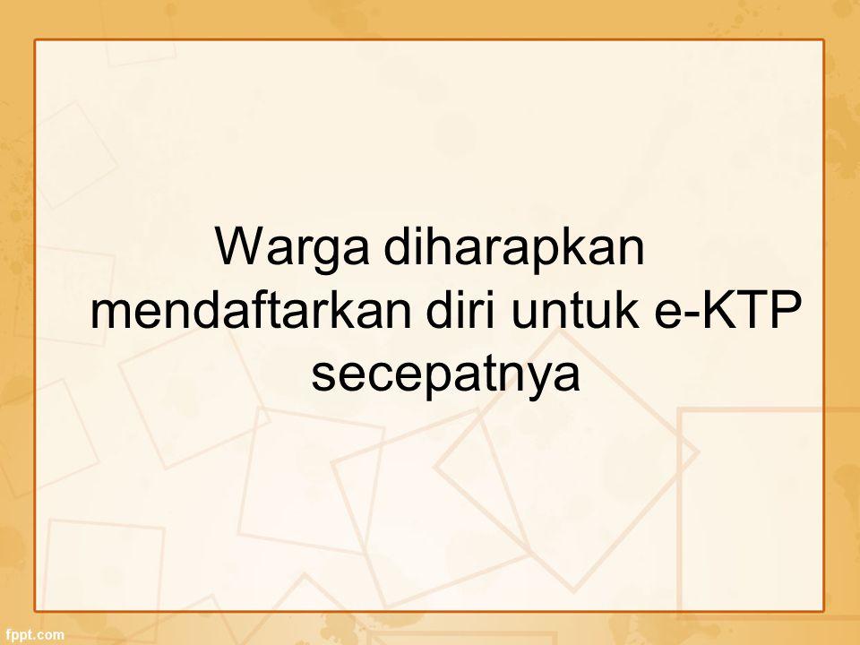 Warga diharapkan mendaftarkan diri untuk e-KTP secepatnya