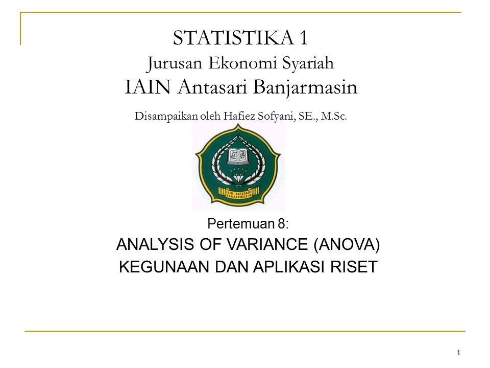 1 Pertemuan 8: ANALYSIS OF VARIANCE (ANOVA) KEGUNAAN DAN APLIKASI RISET STATISTIKA 1 Jurusan Ekonomi Syariah IAIN Antasari Banjarmasin Disampaikan ole