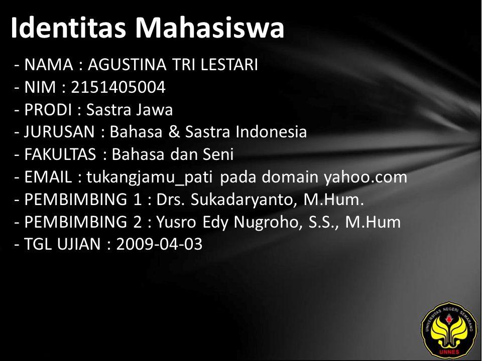 Identitas Mahasiswa - NAMA : AGUSTINA TRI LESTARI - NIM : 2151405004 - PRODI : Sastra Jawa - JURUSAN : Bahasa & Sastra Indonesia - FAKULTAS : Bahasa dan Seni - EMAIL : tukangjamu_pati pada domain yahoo.com - PEMBIMBING 1 : Drs.