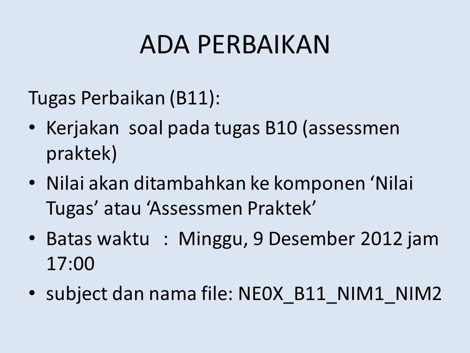 ADA PERBAIKAN Tugas Perbaikan (B11): Kerjakan soal pada tugas B10 (assessmen praktek) Nilai akan ditambahkan ke komponen 'Nilai Tugas' atau 'Assessmen Praktek' Batas waktu : Minggu, 9 Desember 2012 jam 17:00 subject dan nama file: NE0X_B11_NIM1_NIM2