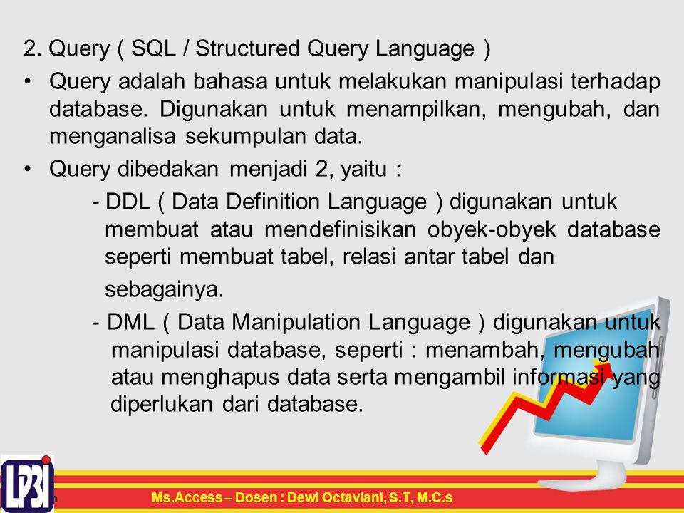 2. Query ( SQL / Structured Query Language ) Query adalah bahasa untuk melakukan manipulasi terhadap database. Digunakan untuk menampilkan, mengubah,