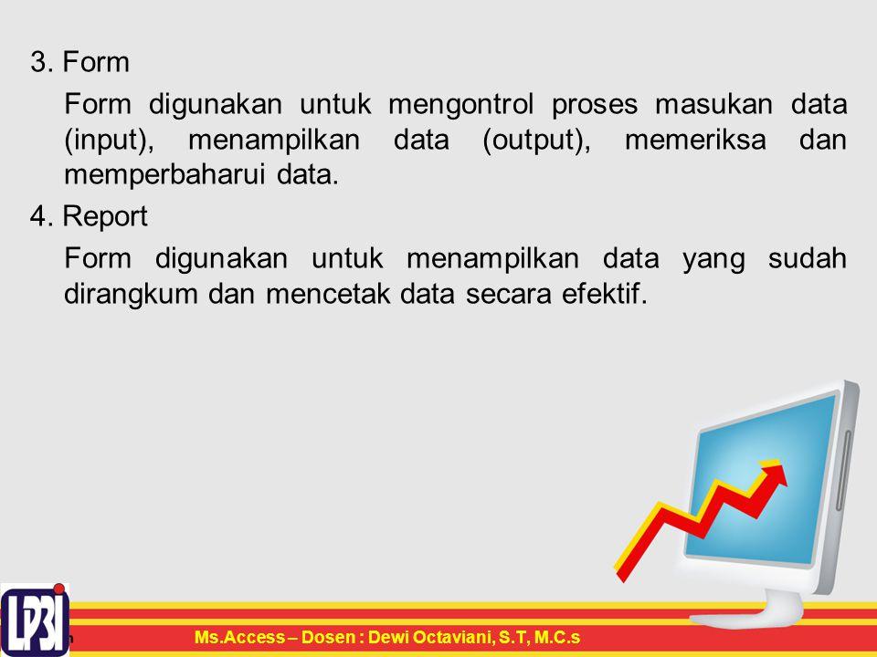 3. Form Form digunakan untuk mengontrol proses masukan data (input), menampilkan data (output), memeriksa dan memperbaharui data. 4. Report Form digun